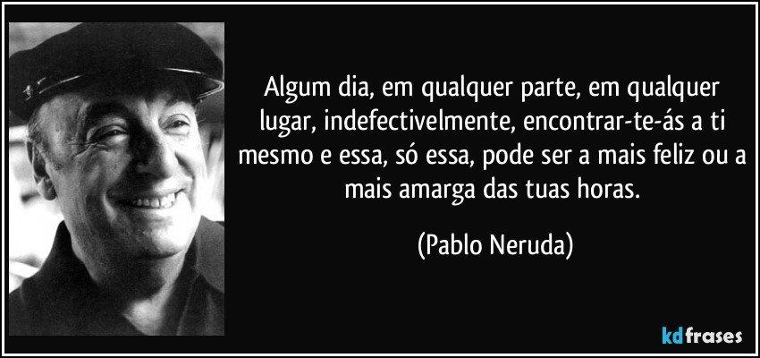 Algum dia, em qualquer parte, em qualquer lugar, indefectivelmente, encontrar-te-ás a ti mesmo e essa, só essa, pode ser a mais feliz ou a mais amarga das tuas horas. (Pablo Neruda)