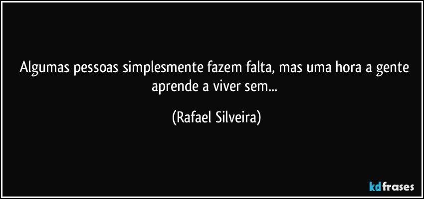 Algumas pessoas simplesmente fazem falta, mas uma hora a gente aprende a viver sem... (Rafael Silveira)