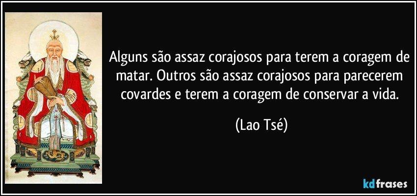 Alguns são assaz corajosos para terem a coragem de matar. Outros são assaz corajosos para parecerem covardes e terem a coragem de conservar a vida. (Lao Tsé)