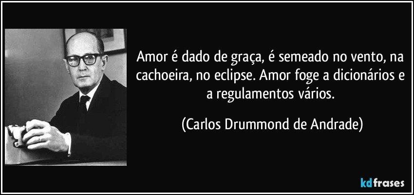 Amor é dado de graça, é semeado no vento, na cachoeira, no eclipse. Amor foge a dicionários e a regulamentos vários. (Carlos Drummond de Andrade)