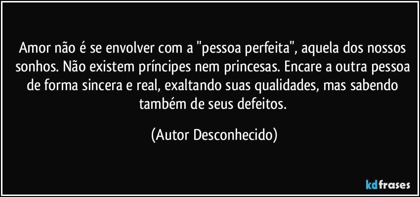 """Amor não é se envolver com a """"pessoa perfeita"""", aquela dos nossos sonhos. Não existem príncipes nem princesas. Encare a outra pessoa de forma sincera e real, exaltando suas qualidades, mas sabendo também de seus defeitos. (Autor Desconhecido)"""