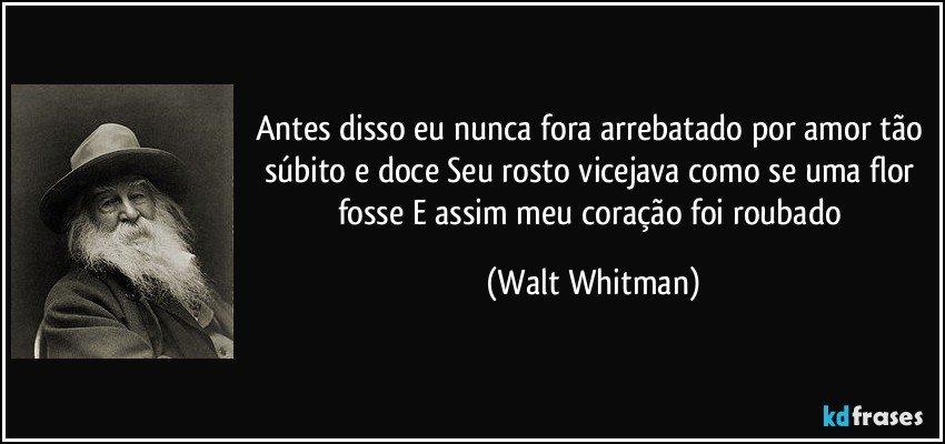 Antes disso eu nunca fora arrebatado por amor tão súbito e doce Seu rosto vicejava como se uma flor fosse E assim meu coração foi roubado (Walt Whitman)