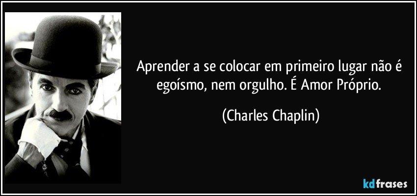 Aprender a se colocar em primeiro lugar não é egoísmo, nem orgulho. É Amor Próprio. (Charles Chaplin)