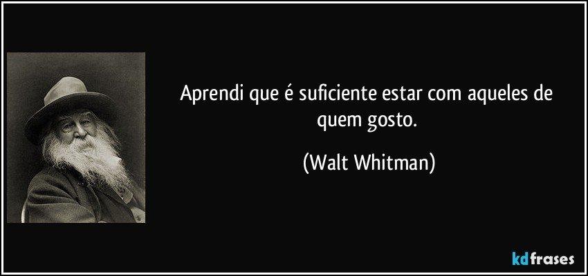 Aprendi que é suficiente estar com aqueles de quem gosto. (Walt Whitman)