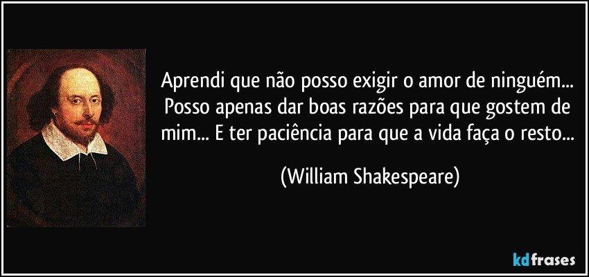 Aprendi que não posso exigir o amor de ninguém... Posso apenas dar boas razões para que gostem de mim... E ter paciência para que a vida faça o resto... (William Shakespeare)