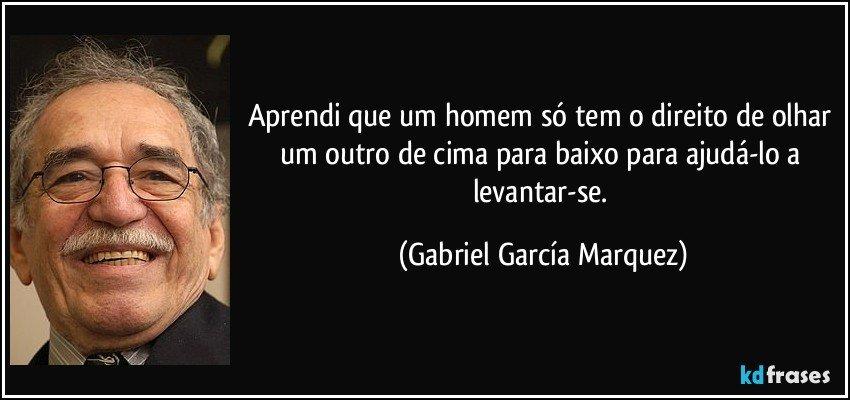 Aprendi que um homem só tem o direito de olhar um outro de cima para baixo para ajudá-lo a levantar-se. (Gabriel García Marquez)