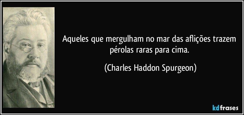 Aqueles que mergulham no mar das aflições trazem pérolas raras para cima. (Charles Haddon Spurgeon)