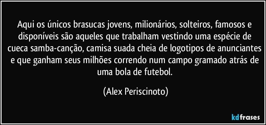 Aqui os únicos brasucas jovens, milionários, solteiros, famosos e disponíveis são aqueles que trabalham vestindo uma espécie de cueca samba-canção, camisa suada cheia de logotipos de anunciantes e que ganham seus milhões correndo num campo gramado atrás de uma bola de futebol. (Alex Periscinoto)