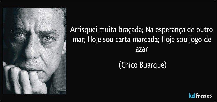 Arrisquei muita braçada; Na esperança de outro mar; Hoje sou carta marcada; Hoje sou jogo de azar (Chico Buarque)