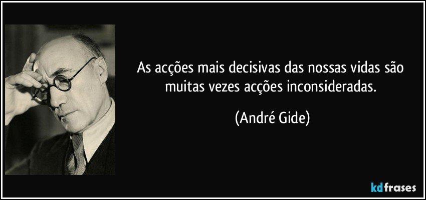 As acções mais decisivas das nossas vidas são muitas vezes acções inconsideradas. (André Gide)
