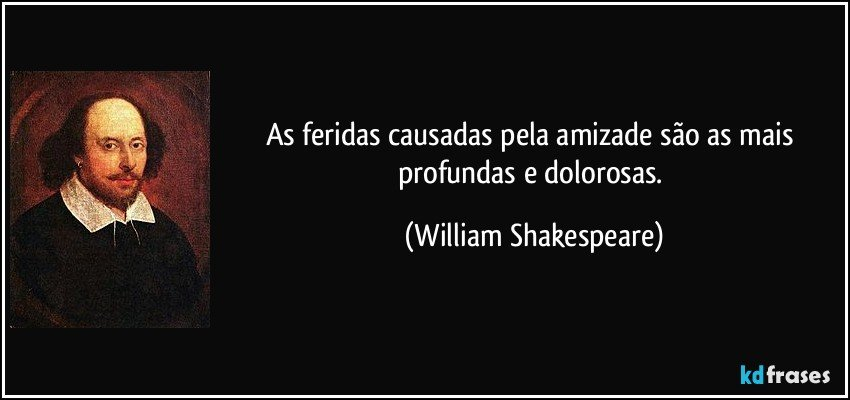 As feridas causadas pela amizade são as mais profundas e dolorosas. (William Shakespeare)