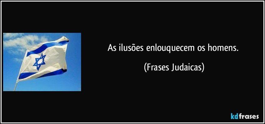 As ilusões enlouquecem os homens. (Frases Judaicas)