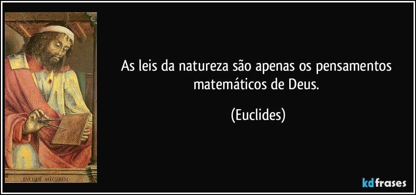 As leis da natureza são apenas os pensamentos matemáticos de Deus. (Euclides)