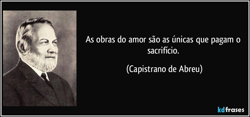 As obras do amor são as únicas que pagam o sacrifício. (Capistrano de Abreu)