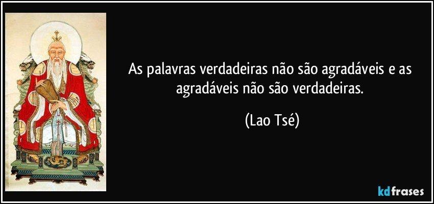 As palavras verdadeiras não são agradáveis e as agradáveis não são verdadeiras. (Lao Tsé)