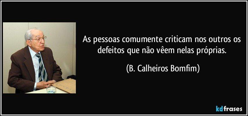 As pessoas comumente criticam nos outros os defeitos que não vêem nelas próprias. (B. Calheiros Bomfim)