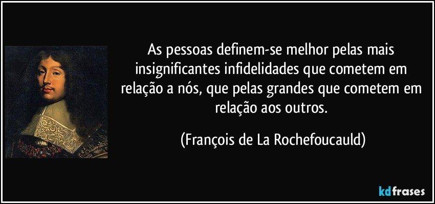 As pessoas definem-se melhor pelas mais insignificantes infidelidades que cometem em relação a nós, que pelas grandes que cometem em relação aos outros. (François de La Rochefoucauld)