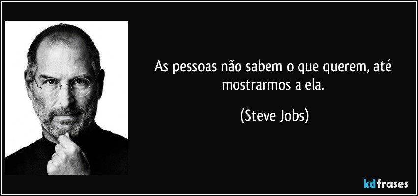 As pessoas não sabem o que querem, até mostrarmos a ela. (Steve Jobs)