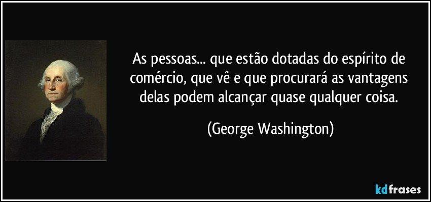 As pessoas... que estão dotadas do espírito de comércio, que vê e que procurará as vantagens delas podem alcançar quase qualquer coisa. (George Washington)