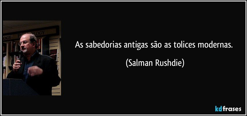 As sabedorias antigas são as tolices modernas. (Salman Rushdie)