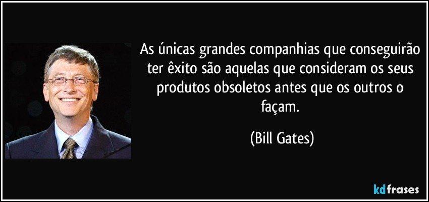 Resultado de imagem para Bill Gates As únicas grandes companhias que conseguirão ter êxito são aquelas que consideram os seus produtos obsoletos antes que os outros o façam.