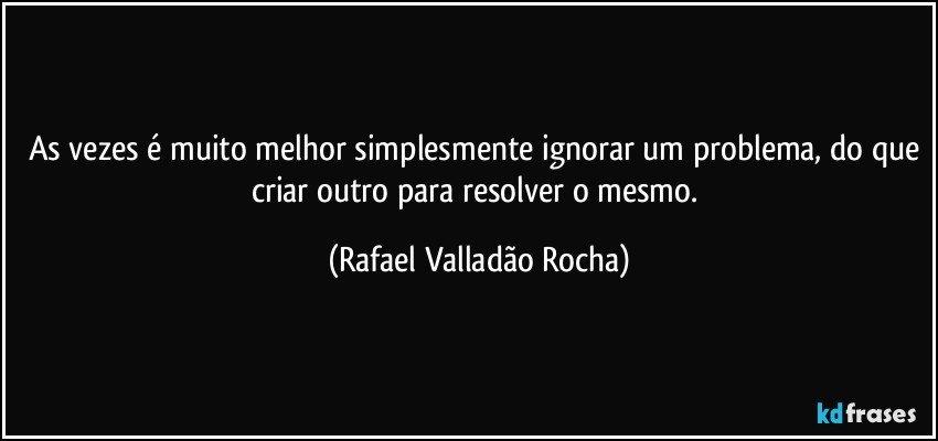 As vezes é muito melhor simplesmente ignorar um problema, do que criar outro para resolver o mesmo. (Rafael Valladão Rocha)