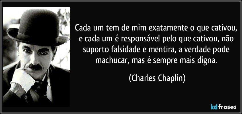 Cada um tem de mim exatamente o que cativou, e cada um é responsável pelo que cativou, não suporto falsidade e mentira, a verdade pode machucar, mas é sempre mais digna. (Charles Chaplin)