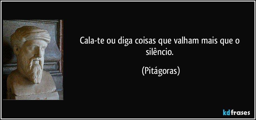Cala-te ou diga coisas que valham mais que o silêncio. (Pitágoras)