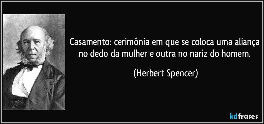 Casamento: cerimônia em que se coloca uma aliança no dedo da mulher e outra no nariz do homem. (Herbert Spencer)