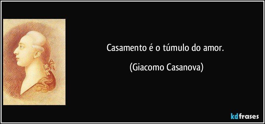 Casamento é o túmulo do amor. (Giacomo Casanova)