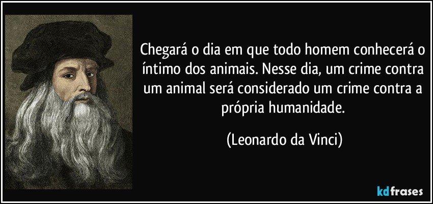 Chegará o dia em que todo homem conhecerá o íntimo dos animais. Nesse dia, um crime contra um animal será considerado um crime contra a própria humanidade. (Leonardo da Vinci)