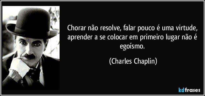 Chorar não resolve, falar pouco é uma virtude, aprender a se colocar em primeiro lugar não é egoísmo. (Charles Chaplin)