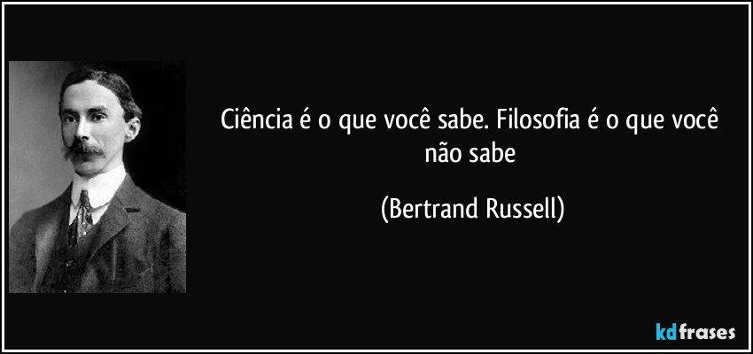 Ciência é o que você sabe. Filosofia é o que você não sabe (Bertrand Russell)