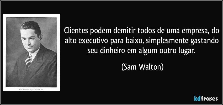 Clientes podem demitir todos de uma empresa, do alto executivo para baixo, simplesmente gastando seu dinheiro em algum outro lugar. (Sam Walton)