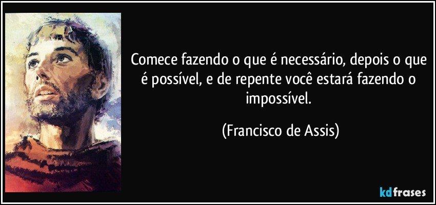 Comece fazendo o que é necessário, depois o que é possível, e de repente você estará fazendo o impossível. (Francisco de Assis)