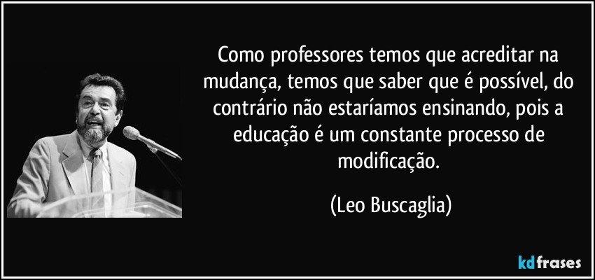 Como professores temos que acreditar na mudança, temos que saber que é possível, do contrário não estaríamos ensinando, pois a educação é um constante processo de modificação. (Leo Buscaglia)