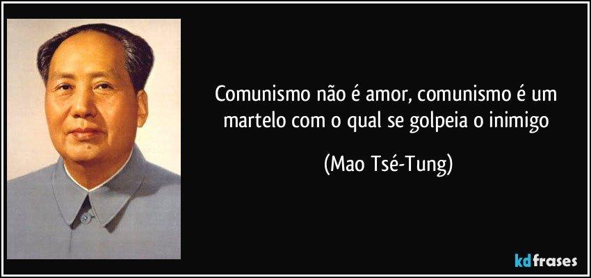 Comunismo não é amor, comunismo é um martelo com o qual se golpeia o inimigo (Mao Tsé-Tung)