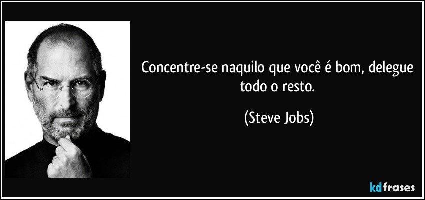 Concentre-se naquilo que você é bom, delegue todo o resto. (Steve Jobs)