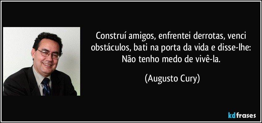 Construí amigos, enfrentei derrotas, venci obstáculos, bati na porta da vida e disse-lhe: Não tenho medo de vivê-la. (Augusto Cury)