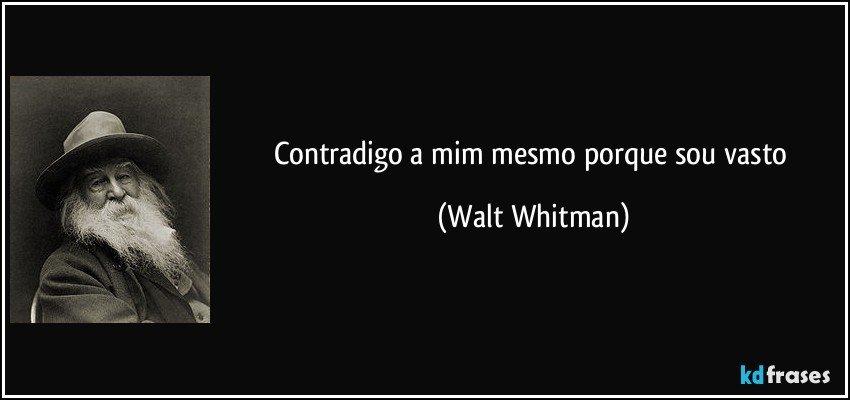 Contradigo a mim mesmo porque sou vasto (Walt Whitman)
