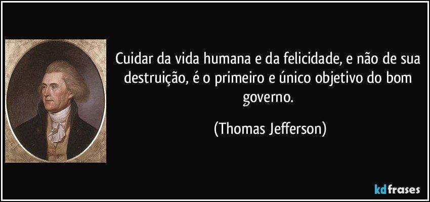 Cuidar da vida humana e da felicidade, e não de sua destruição, é o primeiro e único objetivo do bom governo. (Thomas Jefferson)