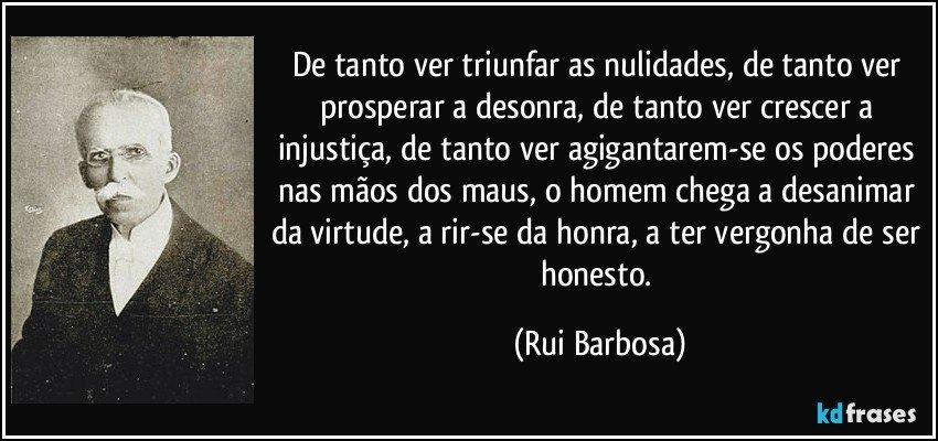 De tanto ver triunfar as nulidades, de tanto ver prosperar a desonra, de tanto ver crescer a injustiça, de tanto ver agigantarem-se os poderes nas mãos dos maus, o homem chega a desanimar da virtude, a rir-se da honra, a ter vergonha de ser honesto. (Rui Barbosa)