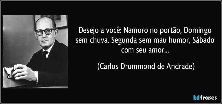 Desejo a você: Namoro no portão, Domingo sem chuva, Segunda sem mau humor, Sábado com seu amor... (Carlos Drummond de Andrade)