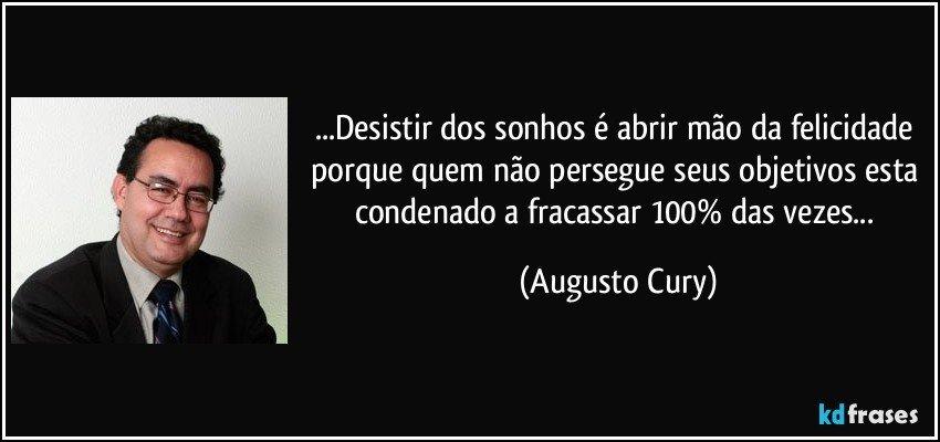 ...Desistir dos sonhos é abrir mão da felicidade porque quem não persegue seus objetivos esta condenado a fracassar 100% das vezes... (Augusto Cury)