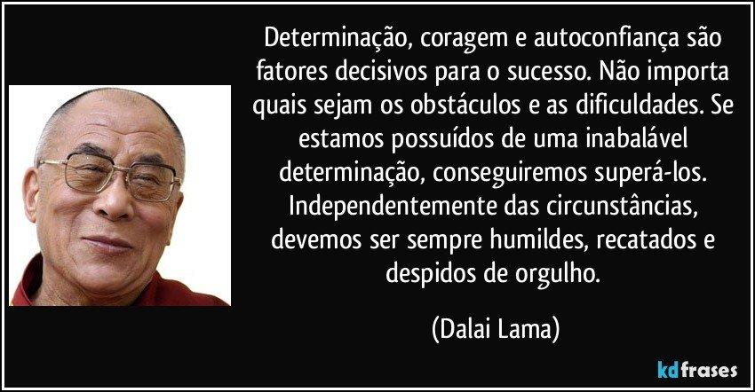 Determinação, coragem e autoconfiança são fatores decisivos para o sucesso. Não importa quais sejam os obstáculos e as dificuldades. Se estamos possuídos de uma inabalável determinação, conseguiremos superá-los. Independentemente das circunstâncias, devemos ser sempre humildes, recatados e despidos de orgulho. (Dalai Lama)