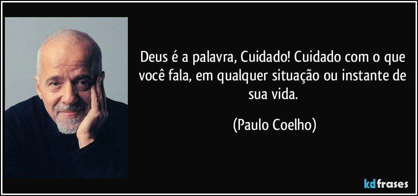 Deus é a palavra, Cuidado! Cuidado com o que você fala, em qualquer situação ou instante de sua vida. (Paulo Coelho)