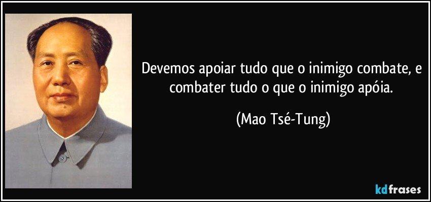 Devemos apoiar tudo que o inimigo combate, e combater tudo o que o inimigo apóia. (Mao Tsé-Tung)