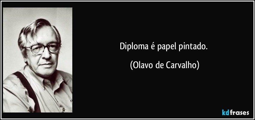 Diploma é papel pintado. (Olavo de Carvalho)