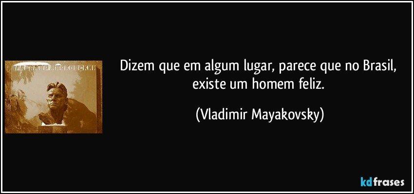 Dizem que em algum lugar, parece que no Brasil, existe um homem feliz. (Vladimir Mayakovsky)