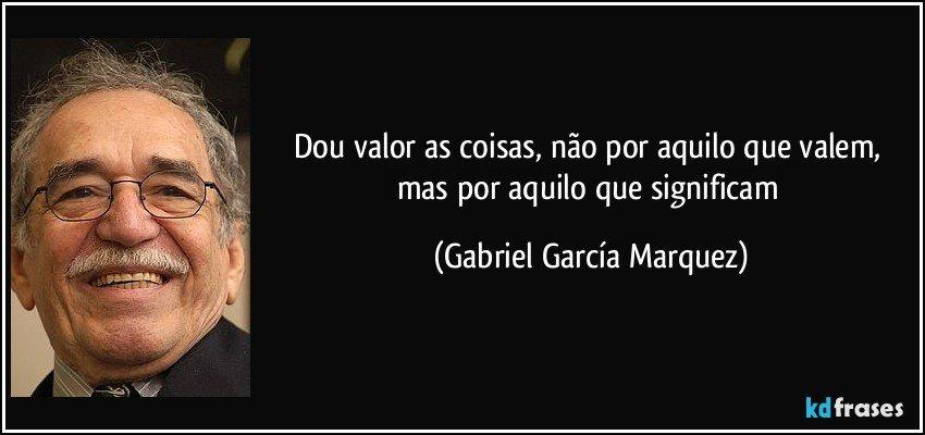 Dou valor as coisas, não por aquilo que valem, mas por aquilo que significam (Gabriel García Marquez)